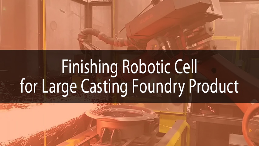 Robotic finishing for large casting foundry product